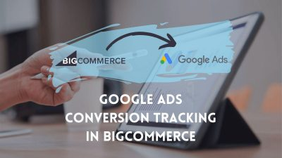 Google Ads Conversion Tracking in BigCommerce